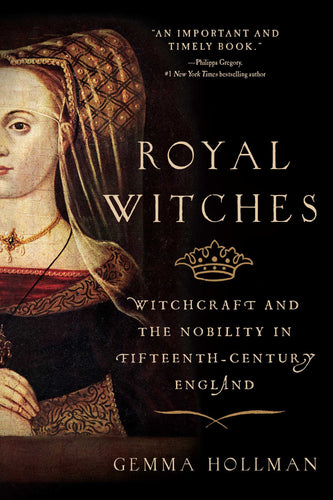 Royal Witches: Witchcraft and the Nobility in Fifteenth-Century England - Gemma Hollman