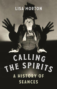 Calling the Spirits: A History of Seances - Lisa Morton
