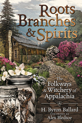 Roots, Branches & Spirits: The Folkways & Witchery of Appalachia - H. Byron Ballard