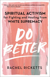 Do Better: Spiritual Activism for Fighting and Healing from White Supremacy - Rachel Ricketts