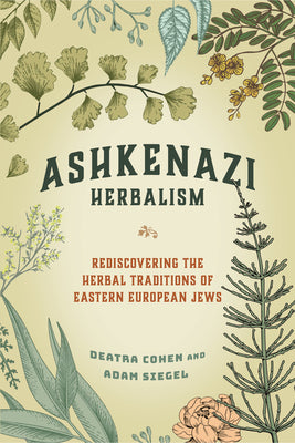 Ashkenazi Herbalism: Rediscovering the Herbal Traditions of Eastern European Jews - Deatra Cohen & Adam Siegel