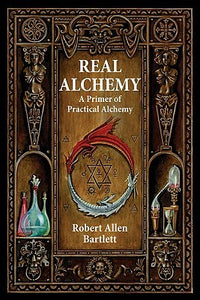 Real Alchemy: A Primer of Practical Alchemy - Robert Allen Bartlett