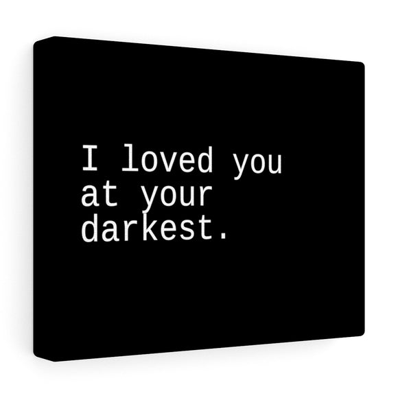 I loved You At Your Darkest Canvas Frame