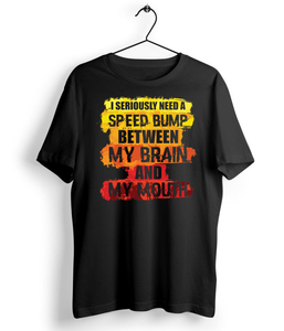 I Seriously Need A Speed Bump Between T-Shirt Brain And My Mouth - Almytees