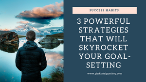 3 Powerful Strategies That Will Skyrocket Your Goal-Setting