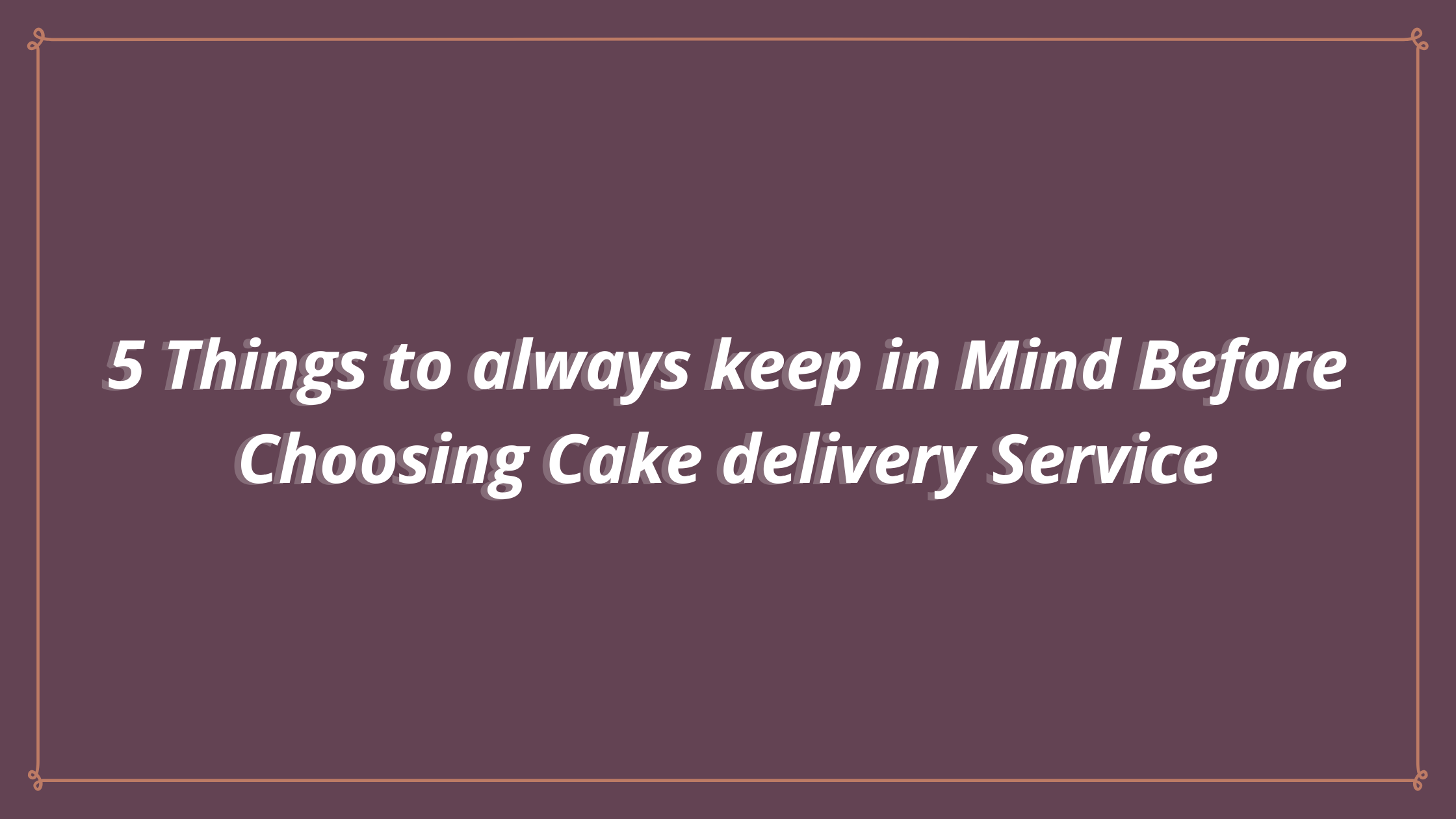 5 Things to always keep in Mind Before Choosing Cake delivery Service