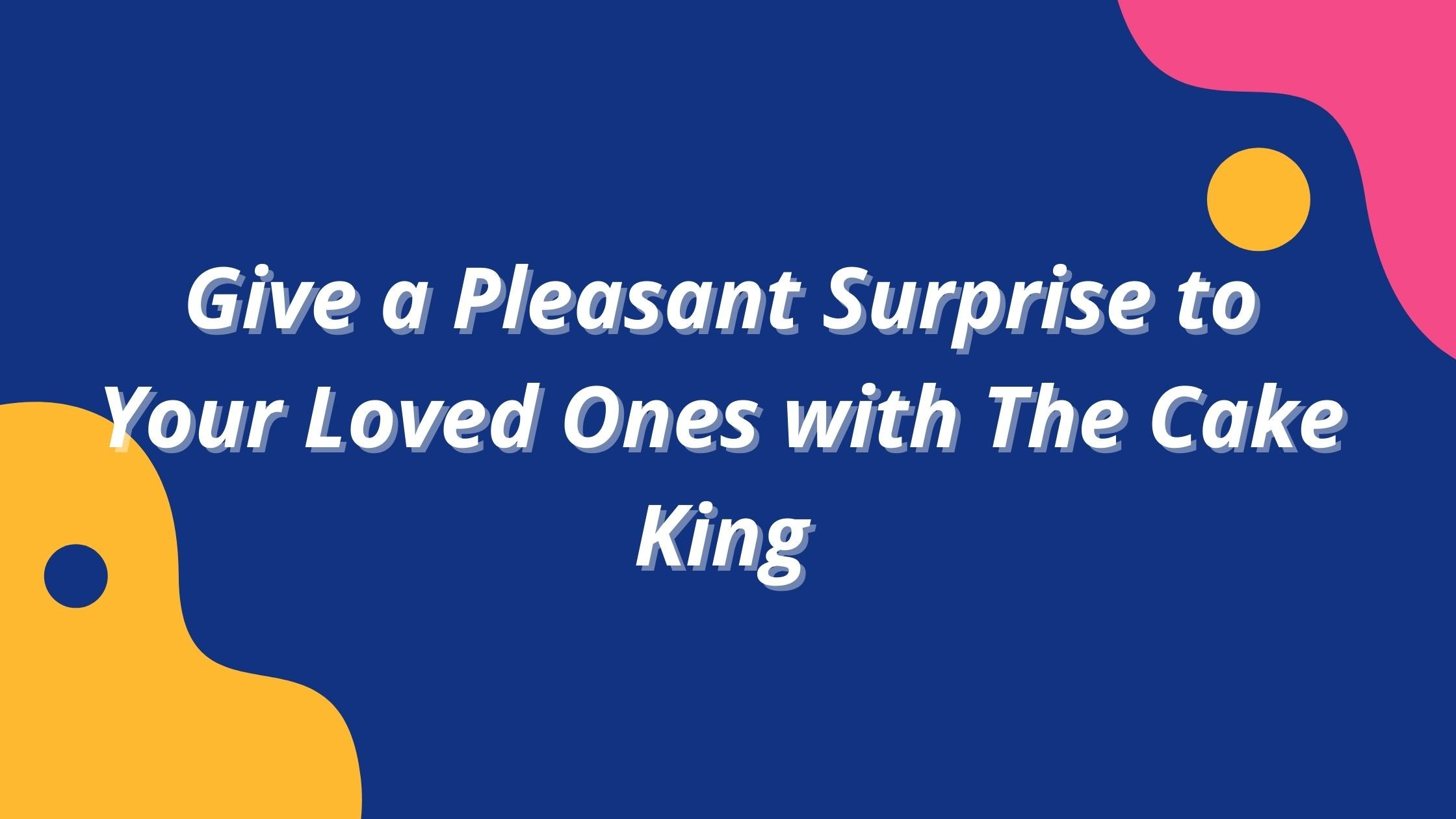 Give a Pleasant Surprise to Your Loved Ones with The Cake King