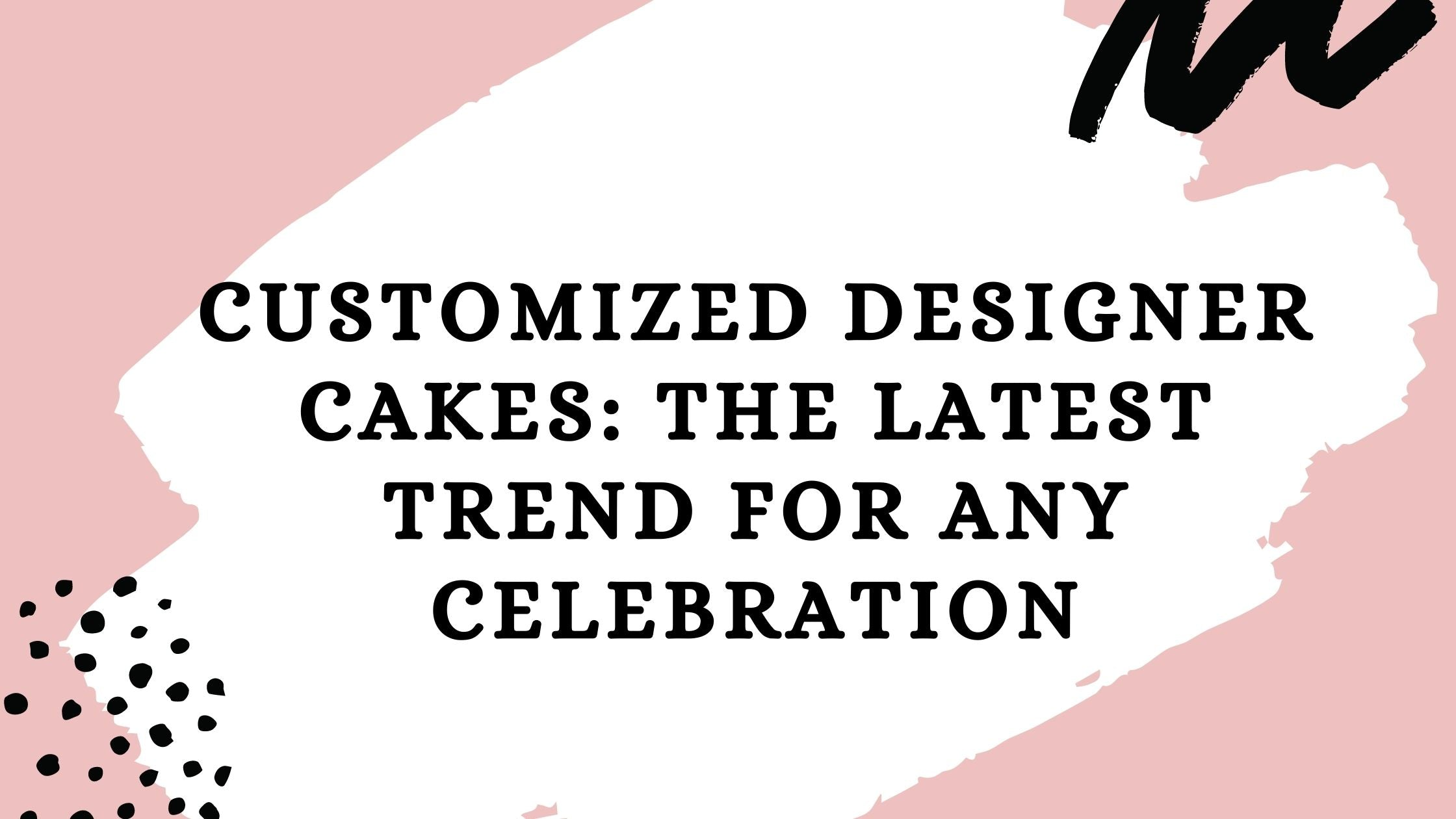 Customized Designer Cakes: The Latest Trend For Any Celebration