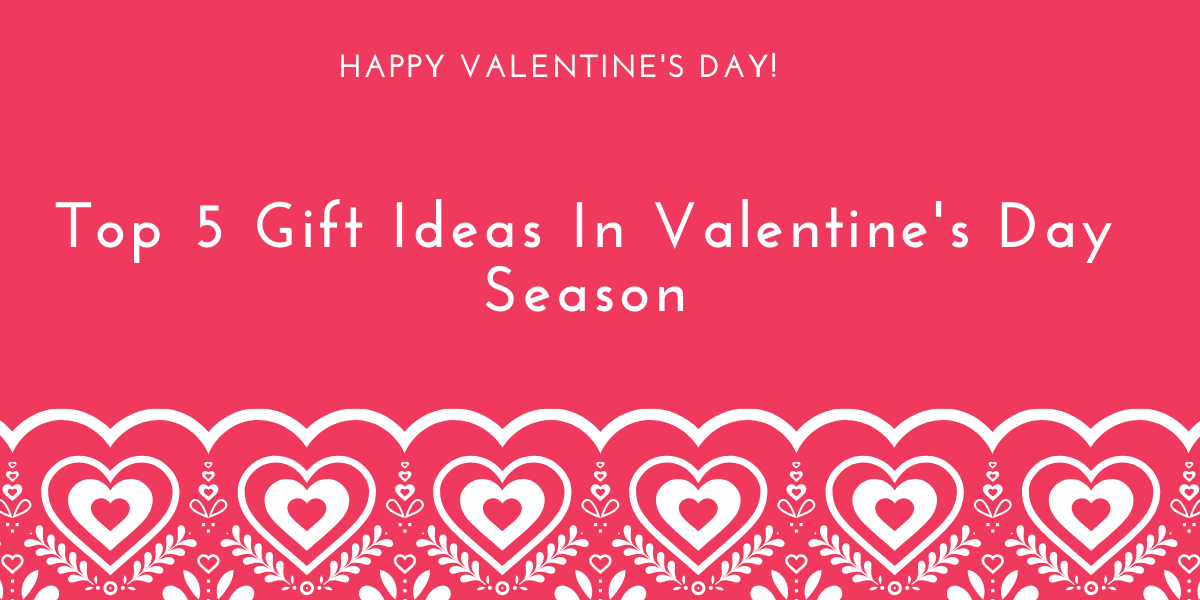 Top 5 Gift Ideas In Valentine's Day Season