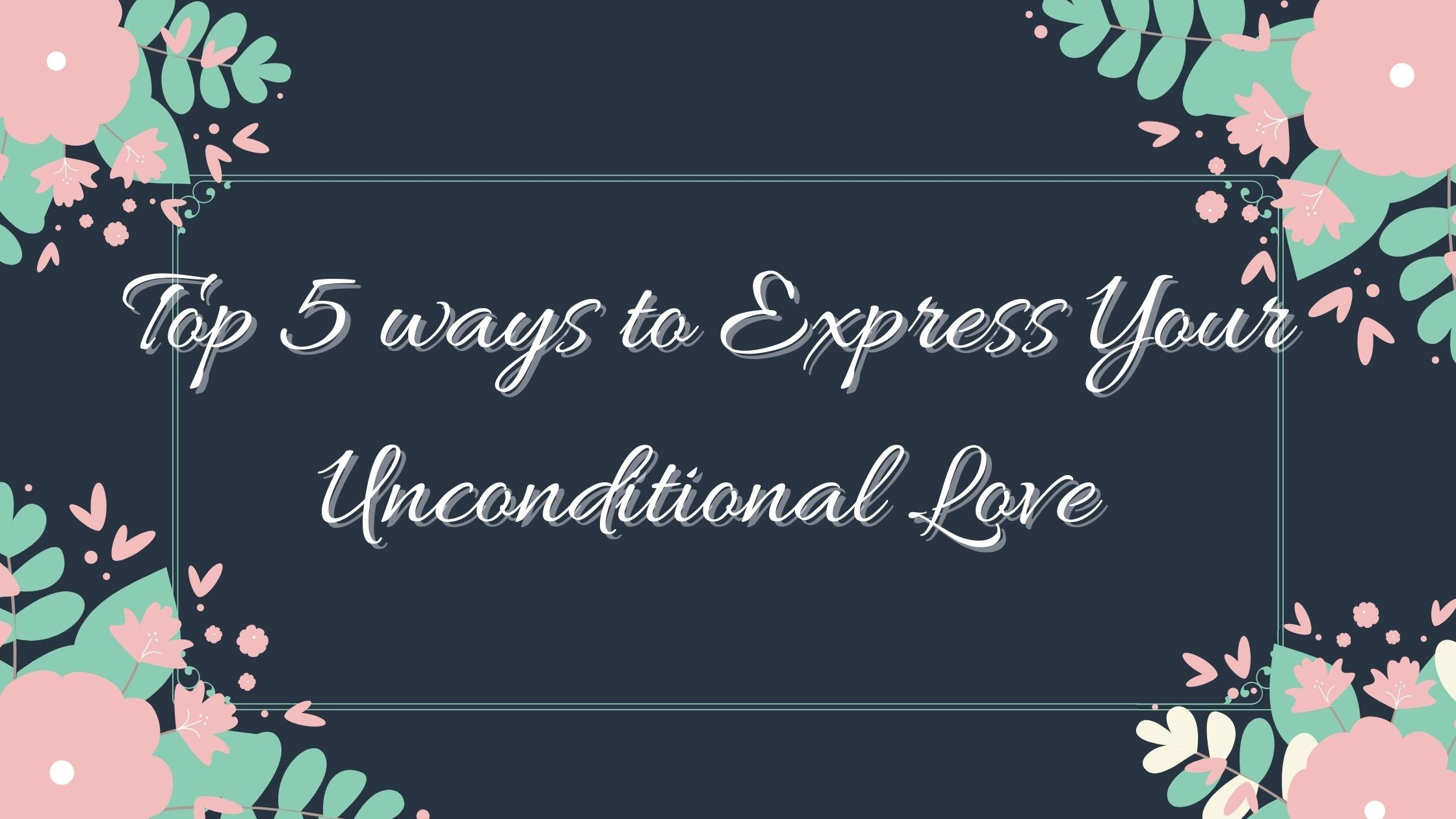 Top 5 ways to Express Your Unconditional Love