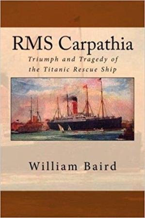 RMS CARPATHIA TRIUMPH AND TRAGEDY OF THE TITANIC RESCUE SHIP BY: WILLIAM BAIRD