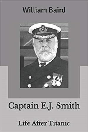 CAPTAIN E.J. SMITH LIFE AFTER TITANIC BY: WILLIAM BAIRD