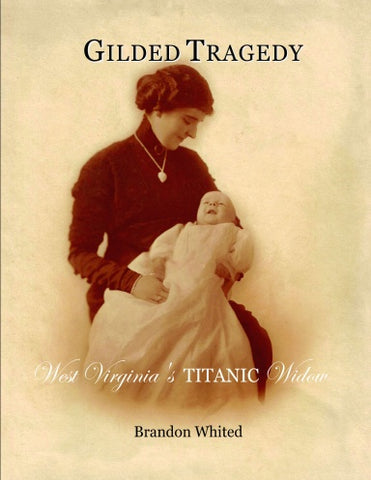 GILDED TRAGEDY - WEST VIRGINIA'S TITANIC WIDOW BY: BRANDON WHITED