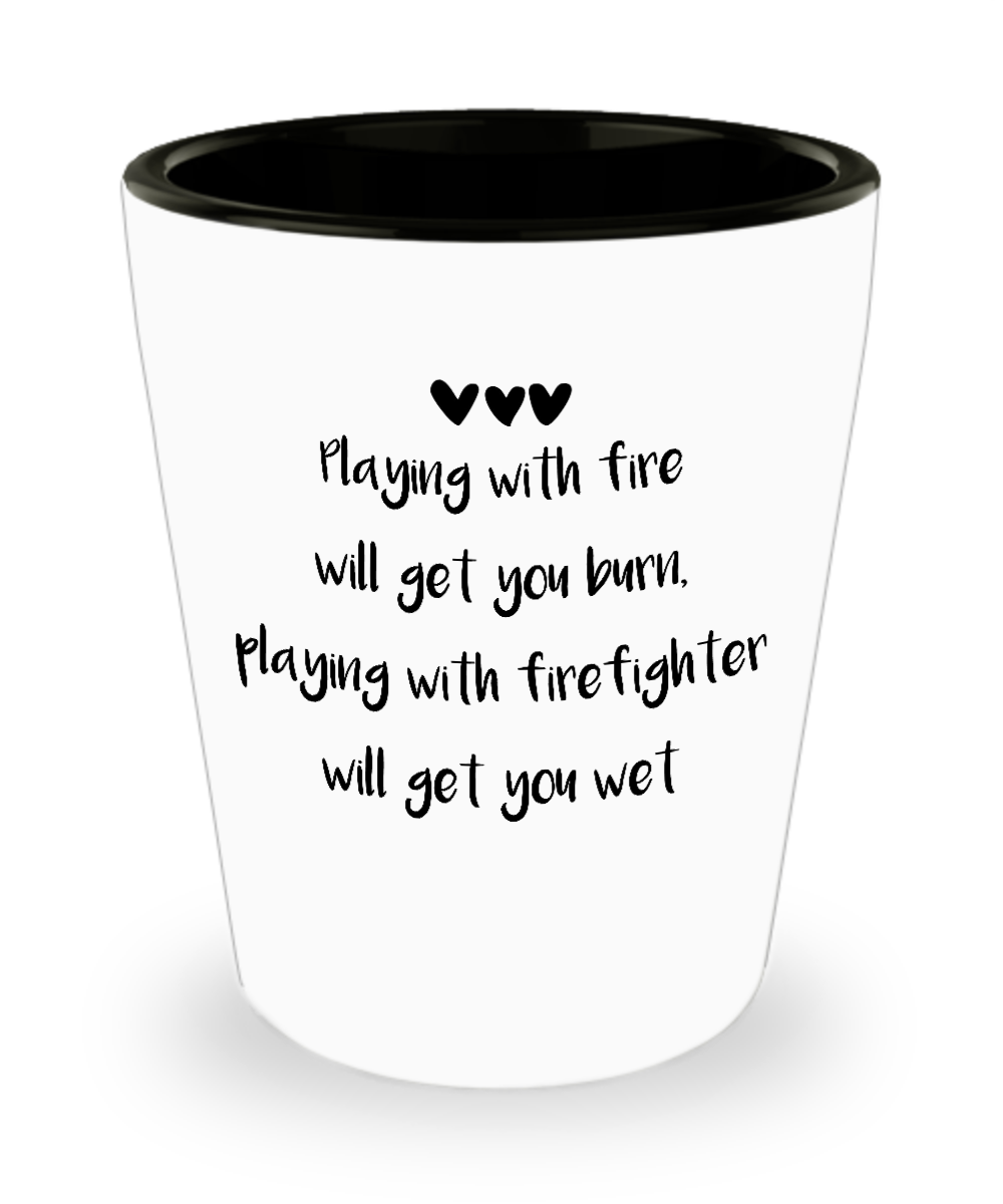 Playing With Fire Will Get You Burn Playing With Firefighter Will Get You Wet Firefighter White Funny Shot Glass