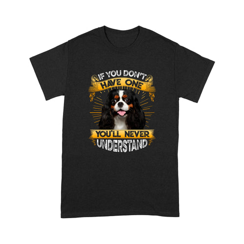 If You Don't Have One You'll Never Understand Cavalier King Charles Spaniel T shirt
