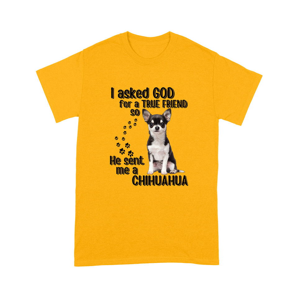 I Asked God For A True Friend So He Sent Me A Chihuahua T shirt