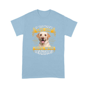 If You Don't Have One You'll Never Understand Labrador Retriever T shirt