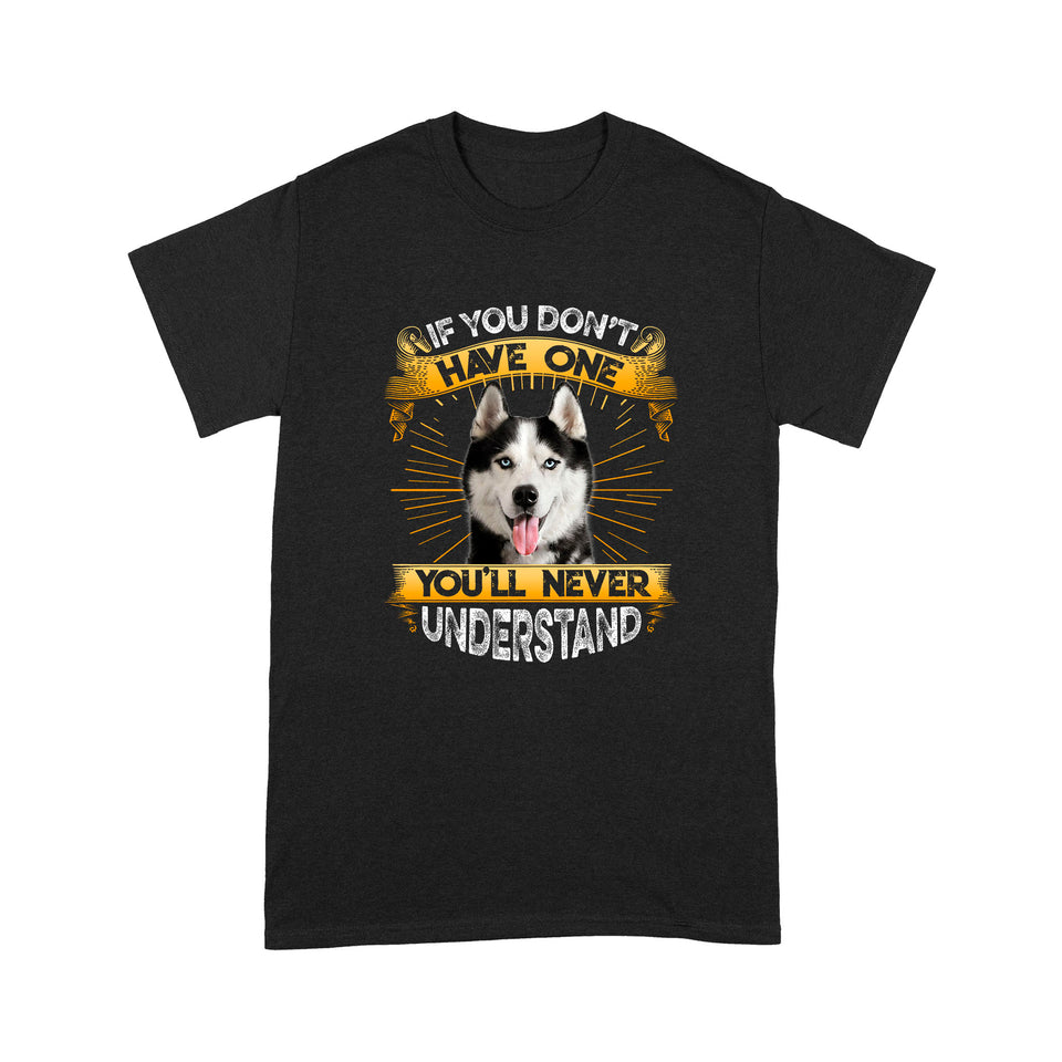 If You Don't Have One You'll Never Understand Siberian Husky T shirt