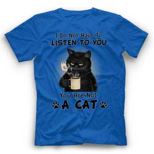 I Do Not Have To Listen To You You Are Not A Cat T Shirt Funny