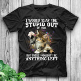 I Would Slap The Stupid Out Of You Funny Cat Shirt Cat T Shirt