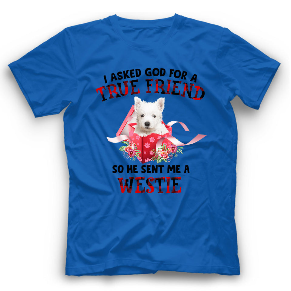 Westie I Asked God For A True Friend So He Sent Me A Dog T shirt