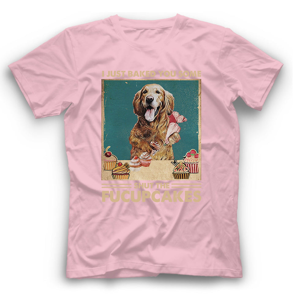 Golden Retriever I Just Baked You Some Shut The Fucupcakes T shirt