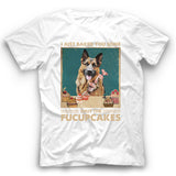 German Shepherd I Just Baked You Some Shut The Fucupcakes T shirt