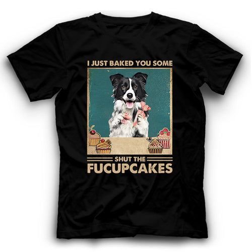 Border Collie I Just Baked You Some Shut The Fucupcakes T shirt