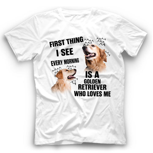 Golden Retriever First Thing I See Every Morning Is A Dog Who Loves Me T shirt