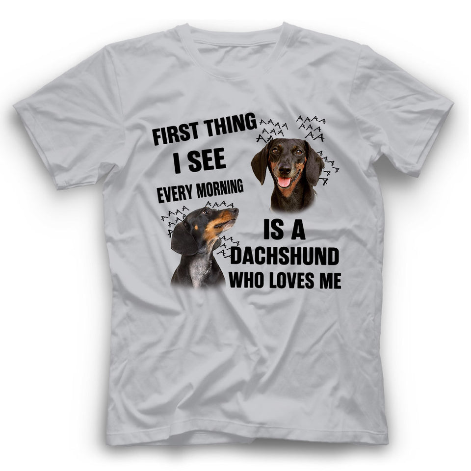 Dachshund First Thing I See Every Morning Is A Dog Who Loves Me T shirt