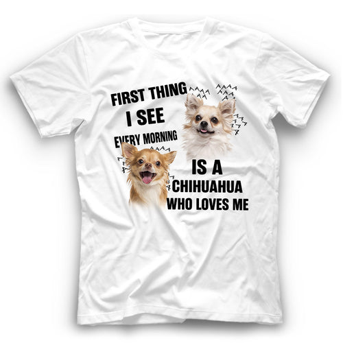 Chihuahua First Thing I See Every Morning Is A Dog Who Loves Me T shirt