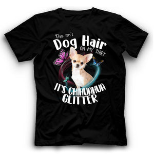 Chihuahua This Isn't Dog Hair On My Shirt It's Dog Glitter T shirt