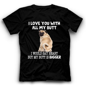 Pug I Love You With All My Butt T shirt