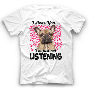 French Bulldog I Hear You I'm Just Not Listening T Shirt