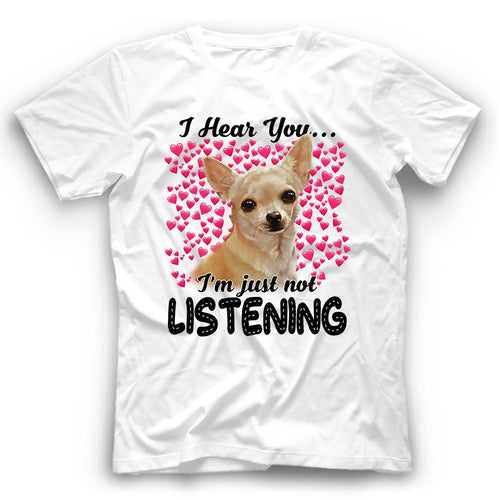 Chihuahua I Hear You I'm Just Not Listening T Shirt