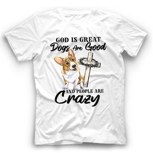 Corgi God Is Great Dogs Are Good And People Are Crazy T shirt
