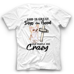 Chihuahua God Is Great Dogs Are Good And People Are Crazy T shirt