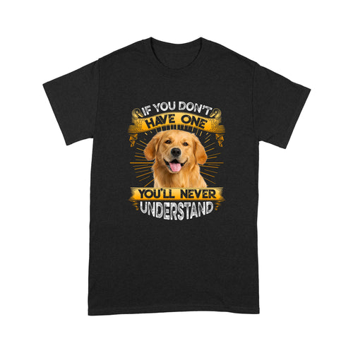 If You Don't Have One You'll Never Understand Golden Retriever T shirt