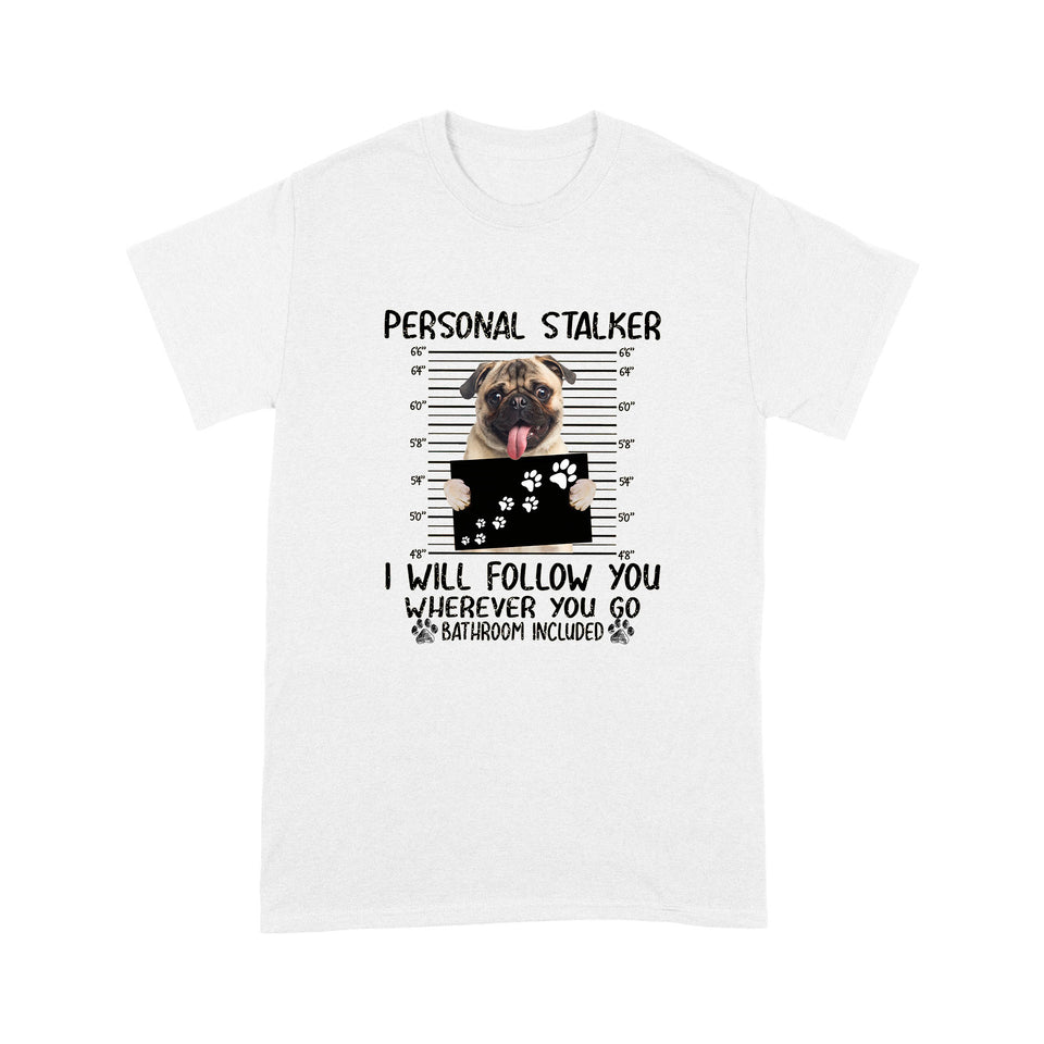 Pug Personal Stalker I Will Follow You Wherever You Go T shirt