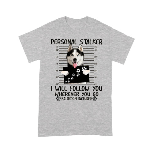 Siberian Husky Personal Stalker I Will Follow You Wherever You Go T shirt