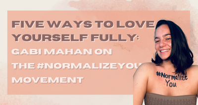 Five Ways To Love Yourself Fully: Gabi Mahan on the #NormalizeYou Movement