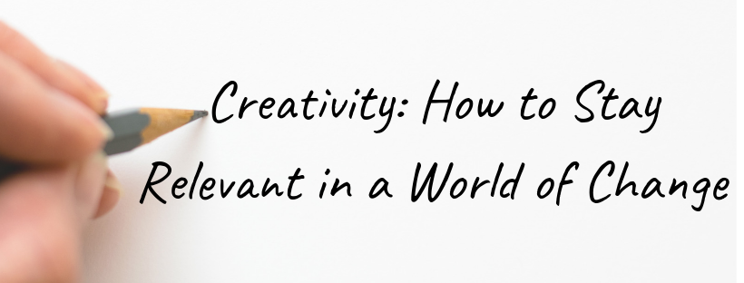 Creativity: How to Stay Relevant in a World of Change