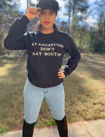 My Ancestors Don't Play 'Bout Me Sweatshirt