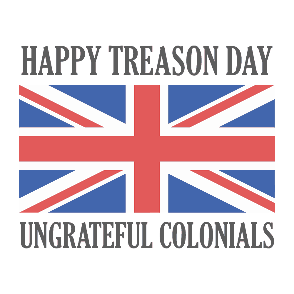 4th OF JULY- HAPPY TREASON DAY UNGRATEFUL COLONIALS