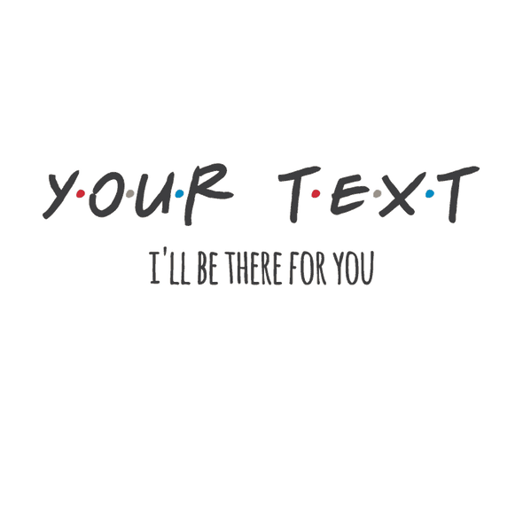 YOUR TEXT (FRIENDS) I'LL BE THERE FOR YOU - humanKIND shop with a purpose