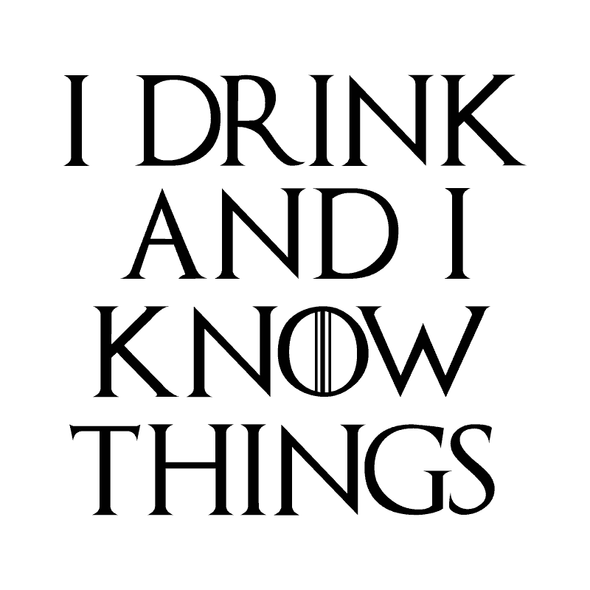 GAME OF THRONES- I DRINK AND I KNOW THINGS