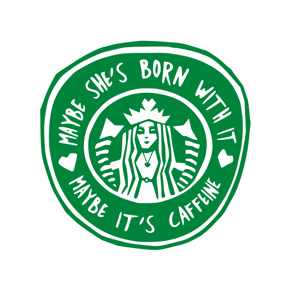 MAYBE SHE'S BORN WITH IT MAYBE IT'S CAFFEINE- COFFEE LOGO