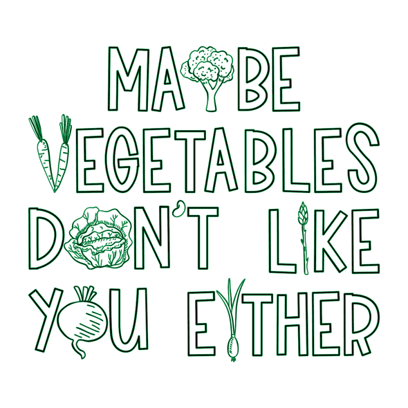 MAYBE VEGETABLES DON'T LIKE YOU EITHER