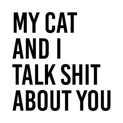 MY CAT AND I TALK SHIT ABOUT YOU - humanKIND shop with a purpose
