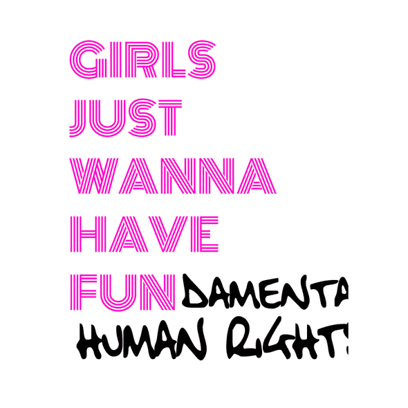 GIRLS JUST WANNA HAVE FUN DAMENTAL HUMAN RIGHTS - humanKIND shop with a purpose
